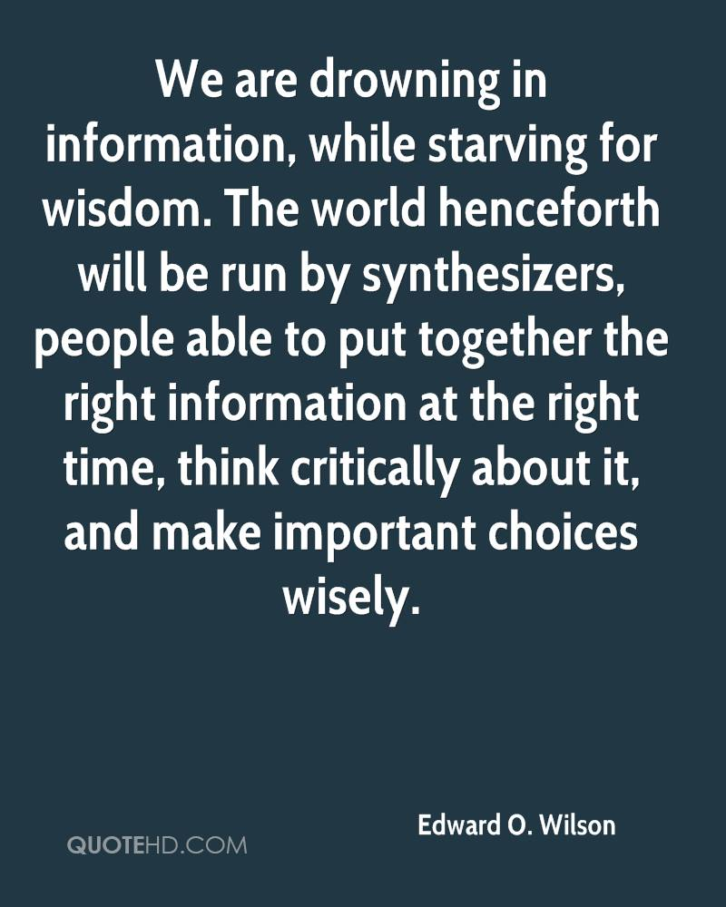 We are drowning in information, while starving for wisdom. The world henceforth will be run by synthesizers, people able to put together the right information at the right time, think critically about it, and make important choices wisely.