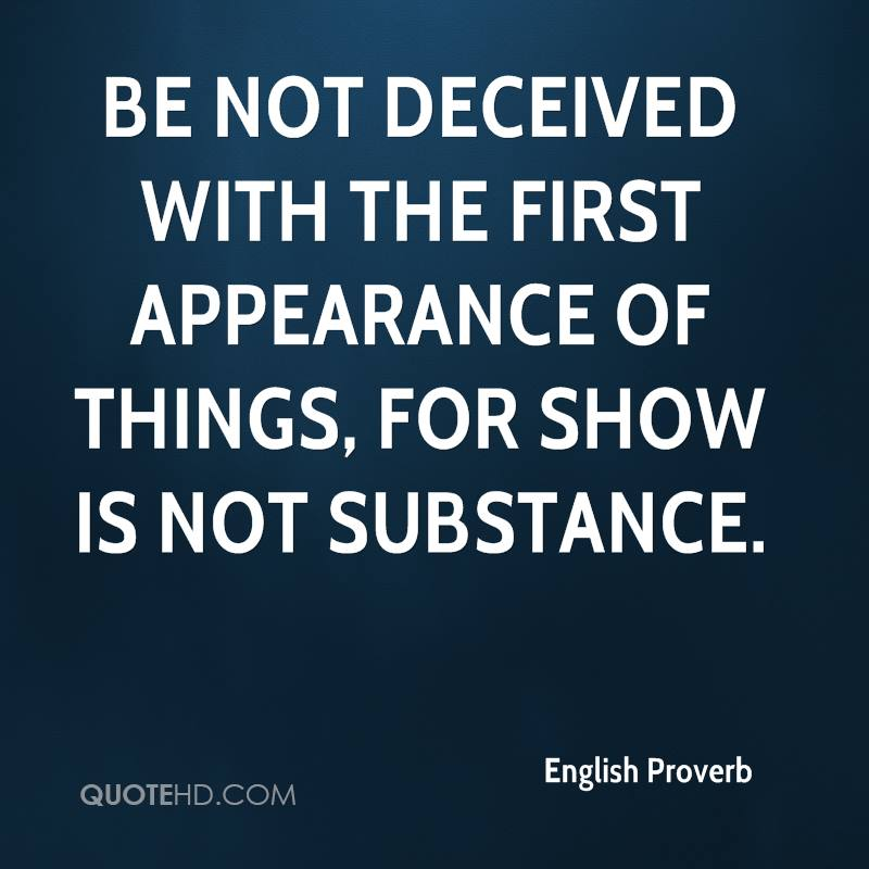 Be not deceived with the first appearance of things, for show is not substance.