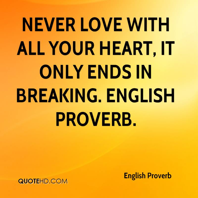 Never love with all your heart, it only ends in breaking. English Proverb.