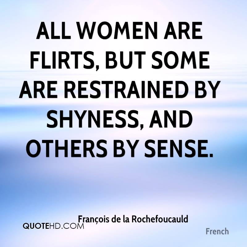 All women are flirts, but some are restrained by shyness, and others by sense.
