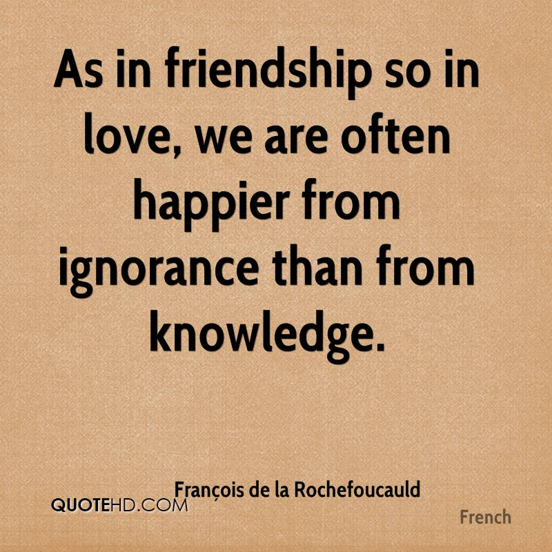 As in friendship so in love, we are often happier from ignorance than from knowledge.