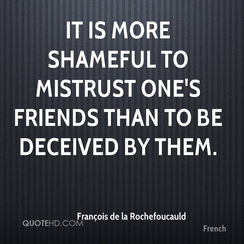 It is more shameful to mistrust one's friends than to be deceived by them.