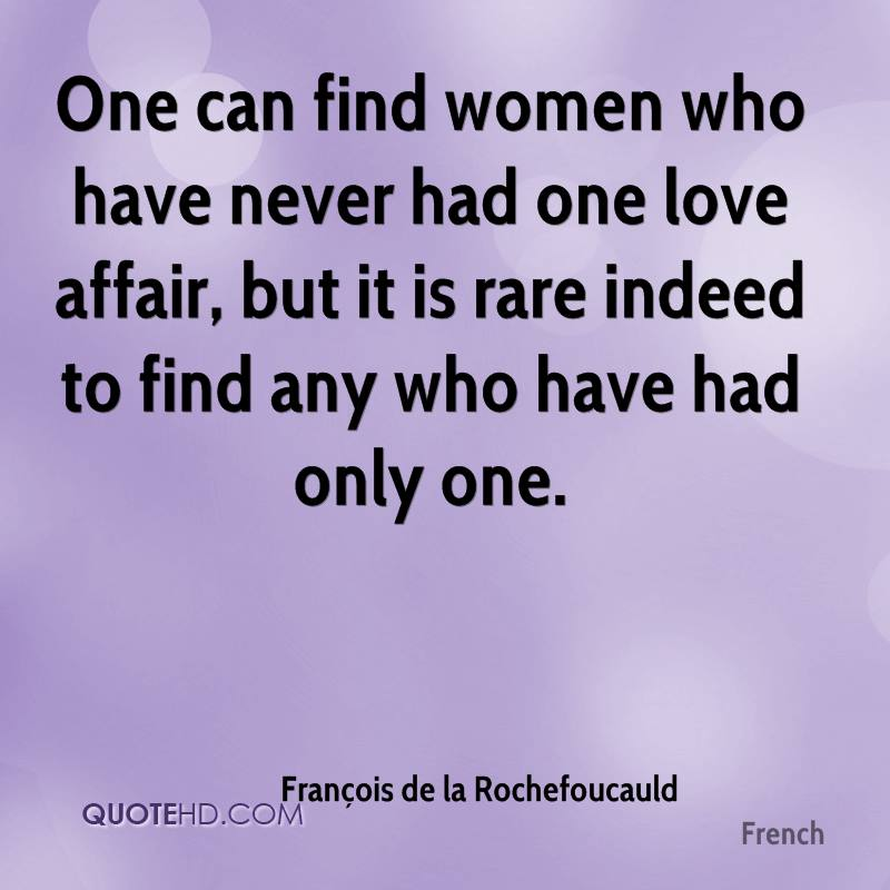 One can find women who have never had one love affair, but it is rare indeed to find any who have had only one.