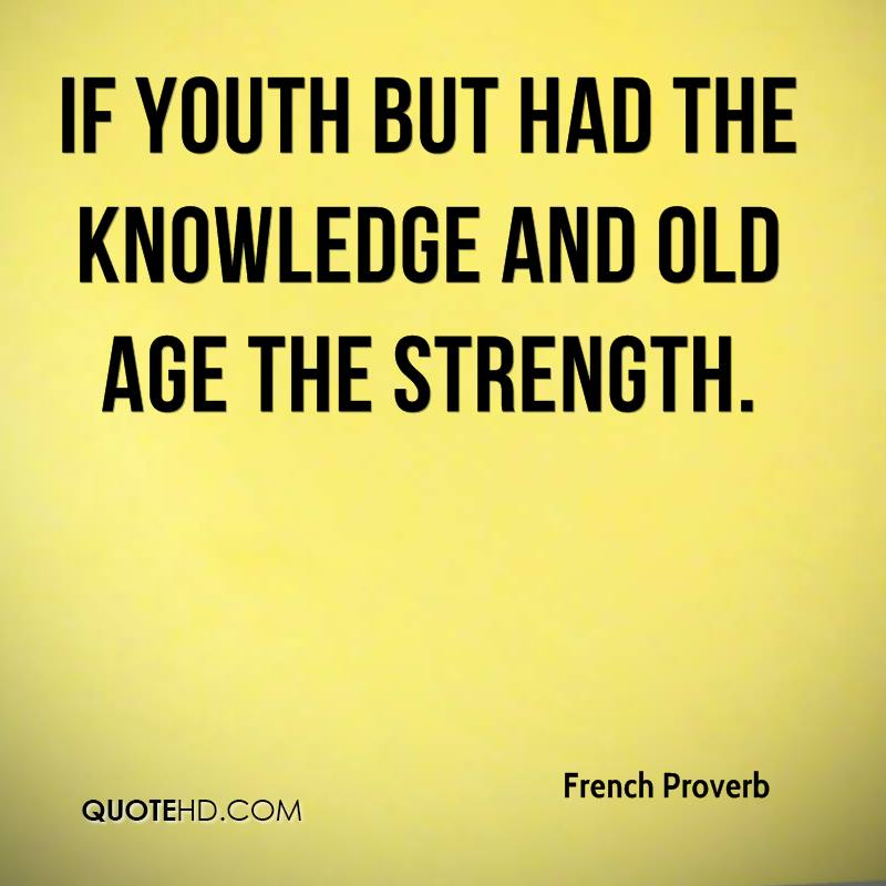 If youth but had the knowledge and old age the strength.