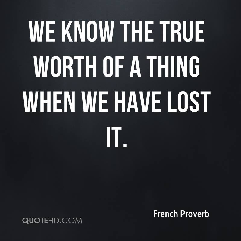 We know the true worth of a thing when we have lost it.