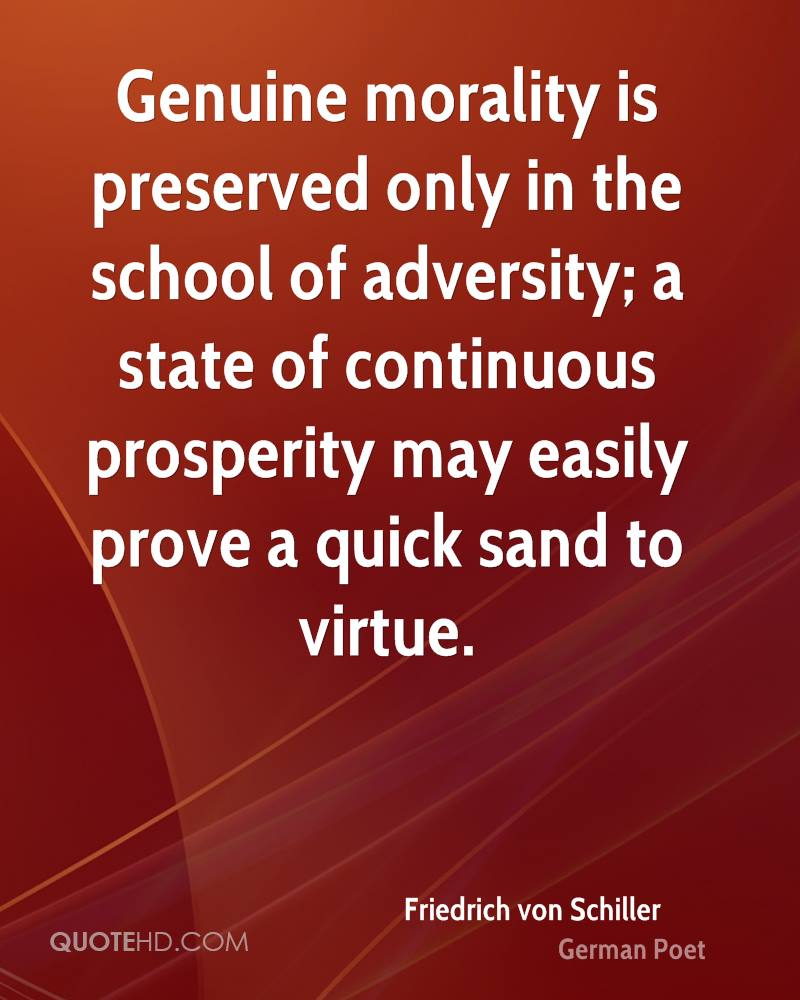 Genuine morality is preserved only in the school of adversity; a state of continuous prosperity may easily prove a quick sand to virtue.