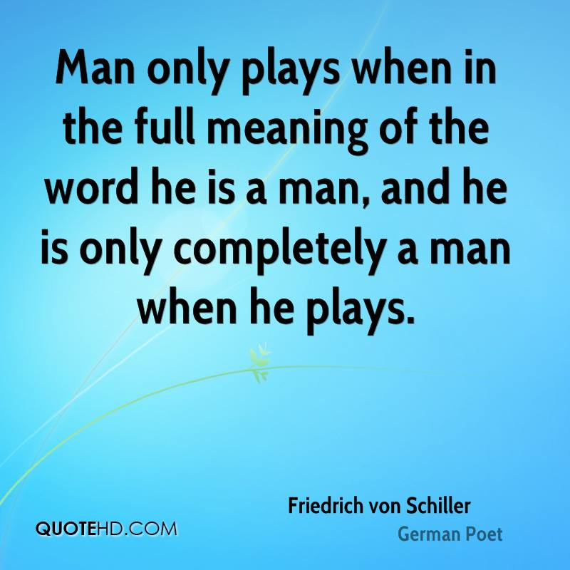 Man only plays when in the full meaning of the word he is a man, and he is only completely a man when he plays.