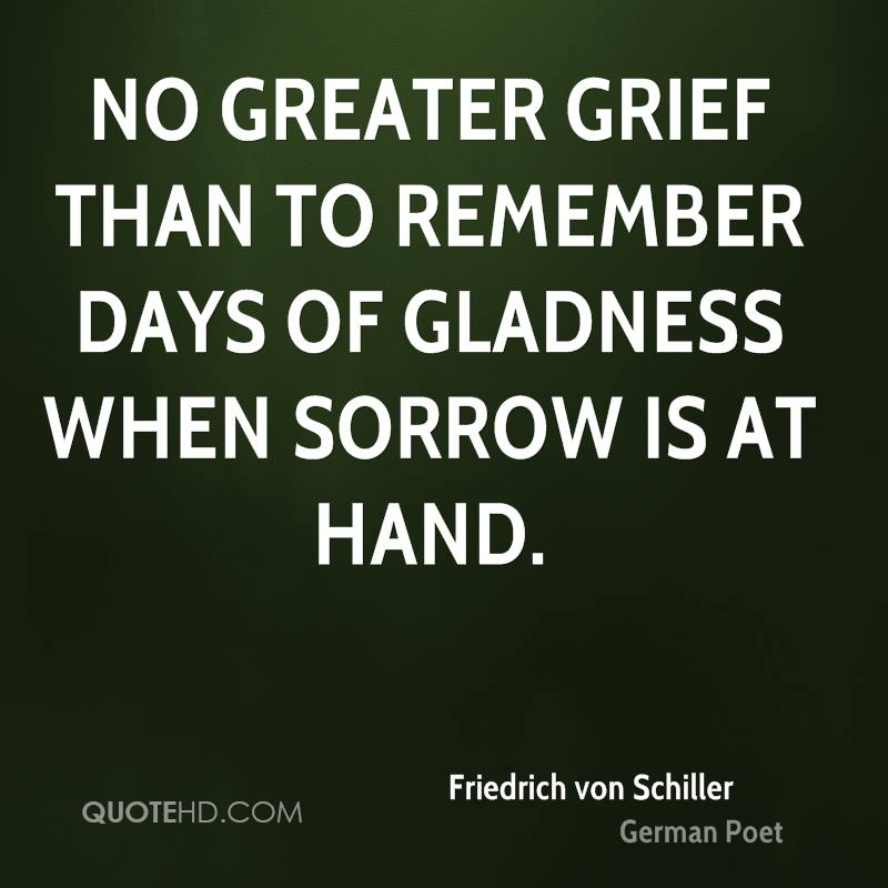No greater grief than to remember days of gladness when sorrow is at hand.
