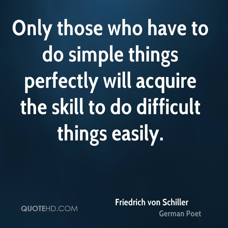 Only those who have to do simple things perfectly will acquire the skill to do difficult things easily.