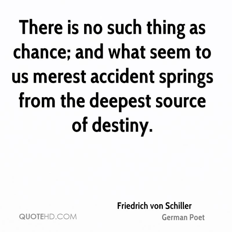 There is no such thing as chance; and what seem to us merest accident springs from the deepest source of destiny.