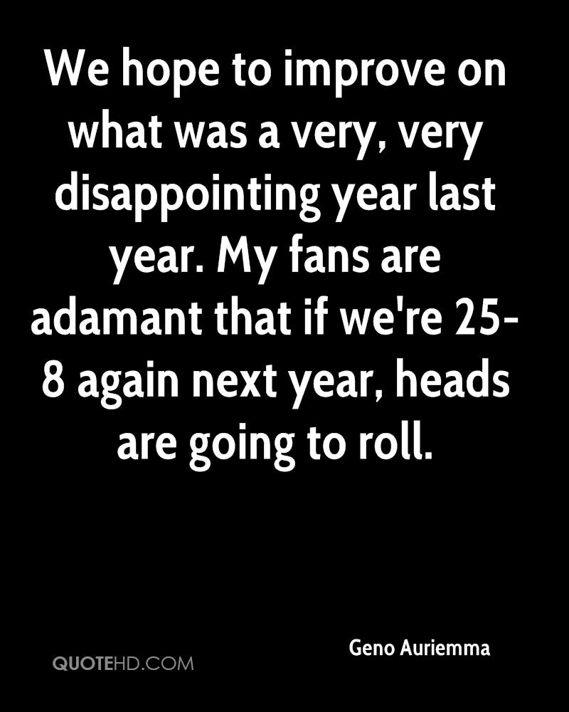 We hope to improve on what was a very, very disappointing year last year. My fans are adamant that if we're 25-8 again next year, heads are going to roll.