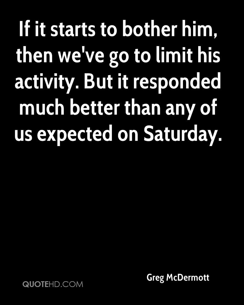 If it starts to bother him, then we've go to limit his activity. But it responded much better than any of us expected on Saturday.