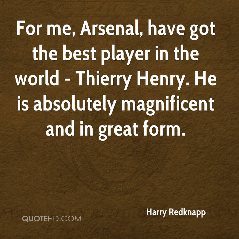 For me, Arsenal, have got the best player in the world - Thierry Henry. He is absolutely magnificent and in great form.