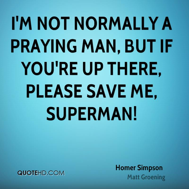 I'm not normally a praying man, but if you're up there, please save me, Superman!