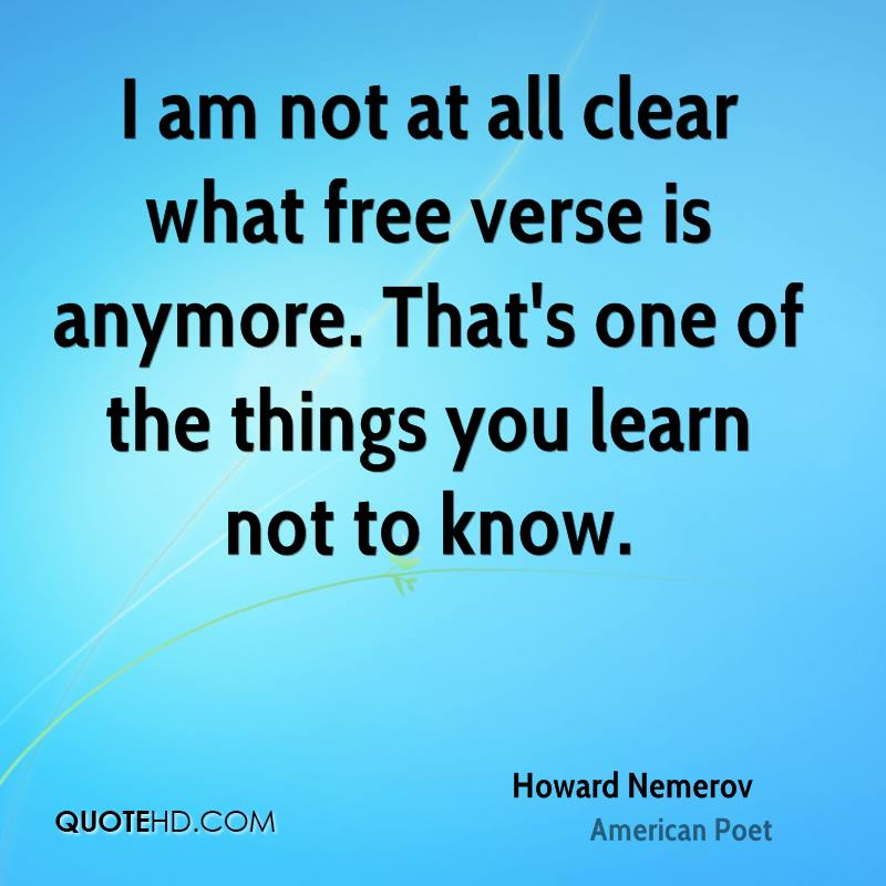 I am not at all clear what free verse is anymore. That's one of the things you learn not to know.