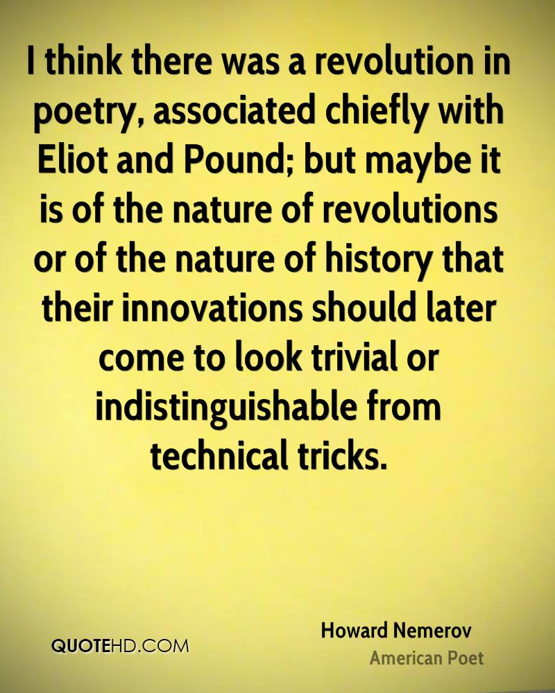 I think there was a revolution in poetry, associated chiefly with Eliot and Pound; but maybe it is of the nature of revolutions or of the nature of history that their innovations should later come to look trivial or indistinguishable from technical tricks.