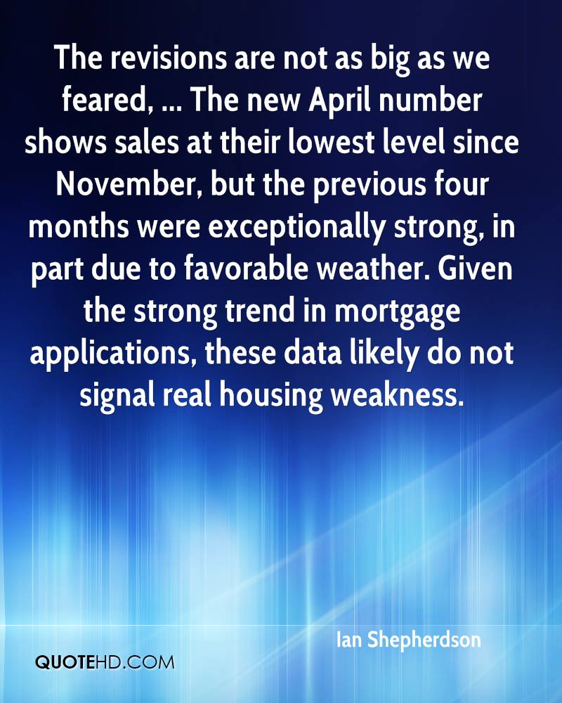 The revisions are not as big as we feared, ... The new April number shows sales at their lowest level since November, but the previous four months were exceptionally strong, in part due to favorable weather. Given the strong trend in mortgage applications, these data likely do not signal real housing weakness.