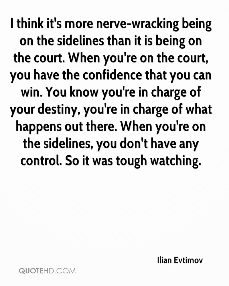 I think it's more nerve-wracking being on the sidelines than it is being on the court. When you're on the court, you have the confidence that you can win. You know you're in charge of your destiny, you're in charge of what happens out there. When you're on the sidelines, you don't have any control. So it was tough watching.