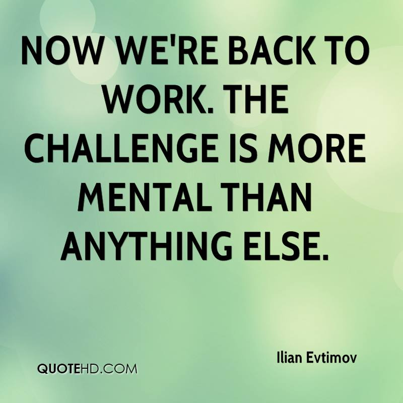 Now we're back to work. The challenge is more mental than anything else.