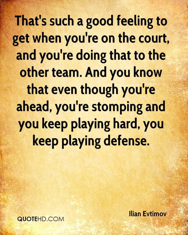 That's such a good feeling to get when you're on the court, and you're doing that to the other team. And you know that even though you're ahead, you're stomping and you keep playing hard, you keep playing defense.