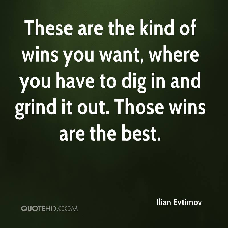 These are the kind of wins you want, where you have to dig in and grind it out. Those wins are the best.