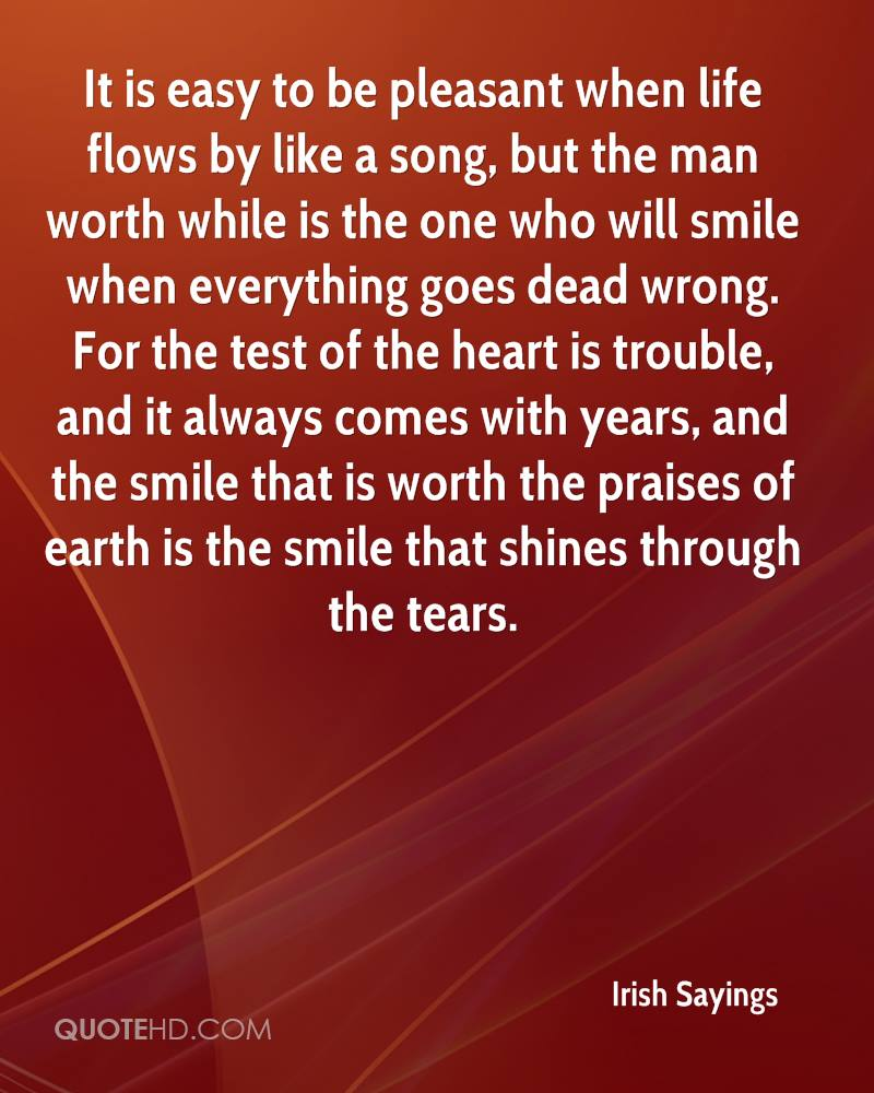 It is easy to be pleasant when life flows by like a song, but the man worth while is the one who will smile when everything goes dead wrong. For the test of the heart is trouble, and it always comes with years, and the smile that is worth the praises of earth is the smile that shines through the tears.
