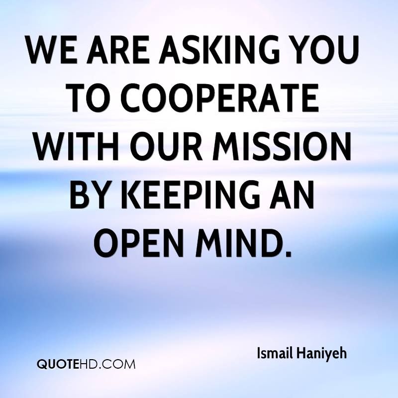 We are asking you to cooperate with our mission by keeping an open mind.
