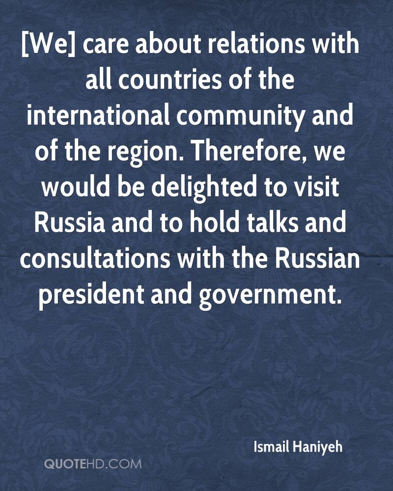 [We] care about relations with all countries of the international community and of the region. Therefore, we would be delighted to visit Russia and to hold talks and consultations with the Russian president and government.