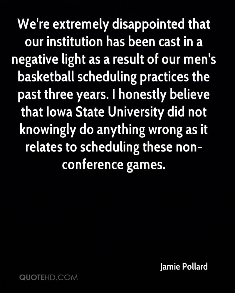 We're extremely disappointed that our institution has been cast in a negative light as a result of our men's basketball scheduling practices the past three years. I honestly believe that Iowa State University did not knowingly do anything wrong as it relates to scheduling these non-conference games.
