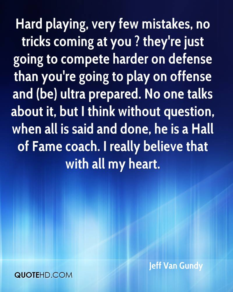 Hard playing, very few mistakes, no tricks coming at you ? they're just going to compete harder on defense than you're going to play on offense and (be) ultra prepared. No one talks about it, but I think without question, when all is said and done, he is a Hall of Fame coach. I really believe that with all my heart.