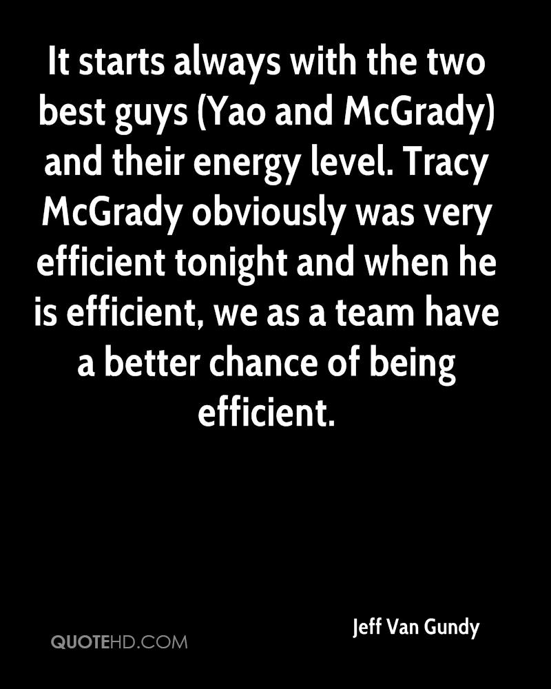 It starts always with the two best guys (Yao and McGrady) and their energy level. Tracy McGrady obviously was very efficient tonight and when he is efficient, we as a team have a better chance of being efficient.