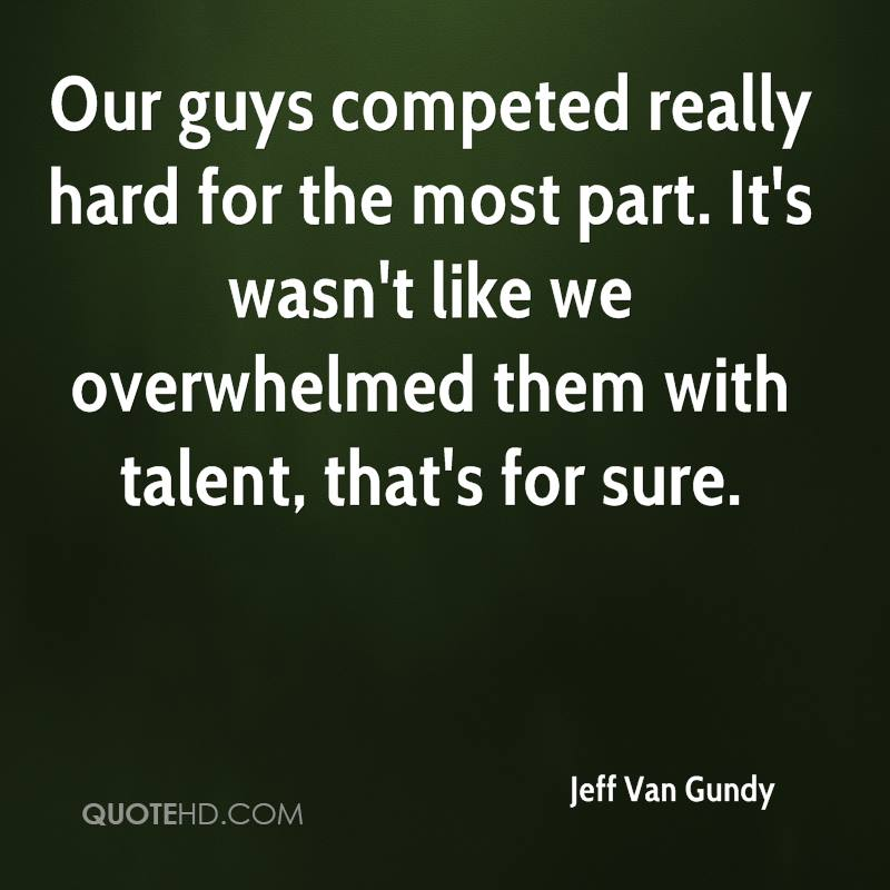 Our guys competed really hard for the most part. It's wasn't like we overwhelmed them with talent, that's for sure.