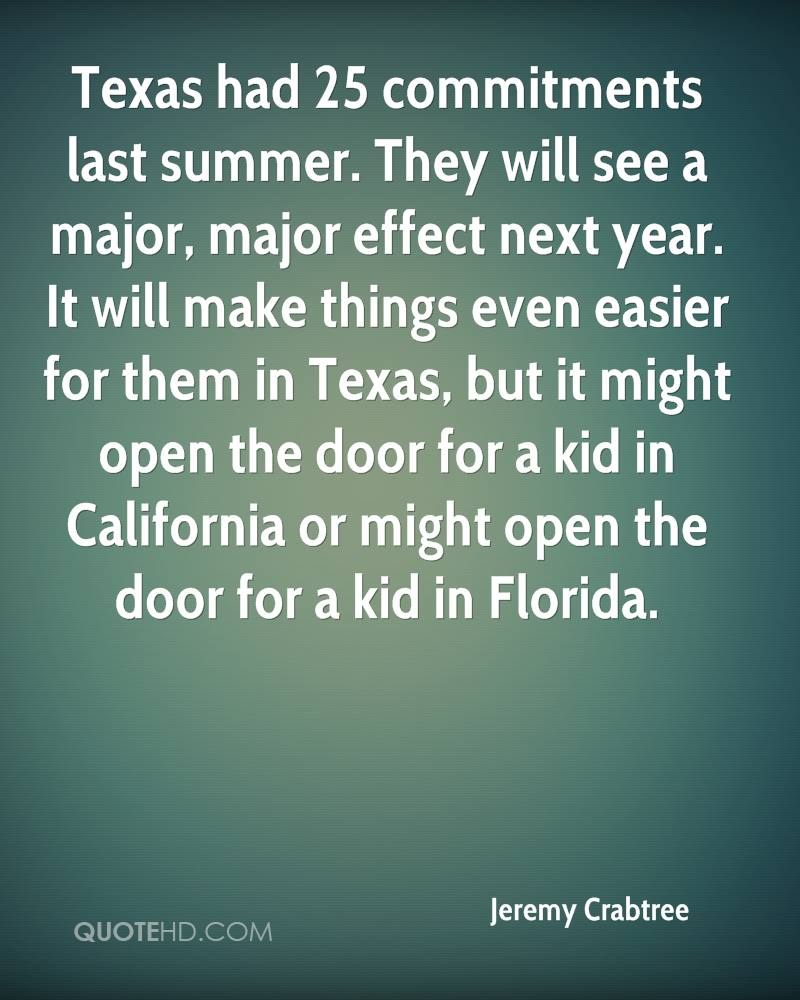 Texas had 25 commitments last summer. They will see a major, major effect next year. It will make things even easier for them in Texas, but it might open the door for a kid in California or might open the door for a kid in Florida.