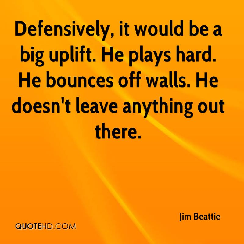 Defensively, it would be a big uplift. He plays hard. He bounces off walls. He doesn't leave anything out there.