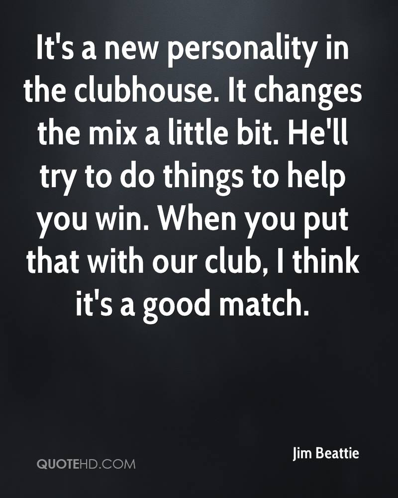 It's a new personality in the clubhouse. It changes the mix a little bit. He'll try to do things to help you win. When you put that with our club, I think it's a good match.