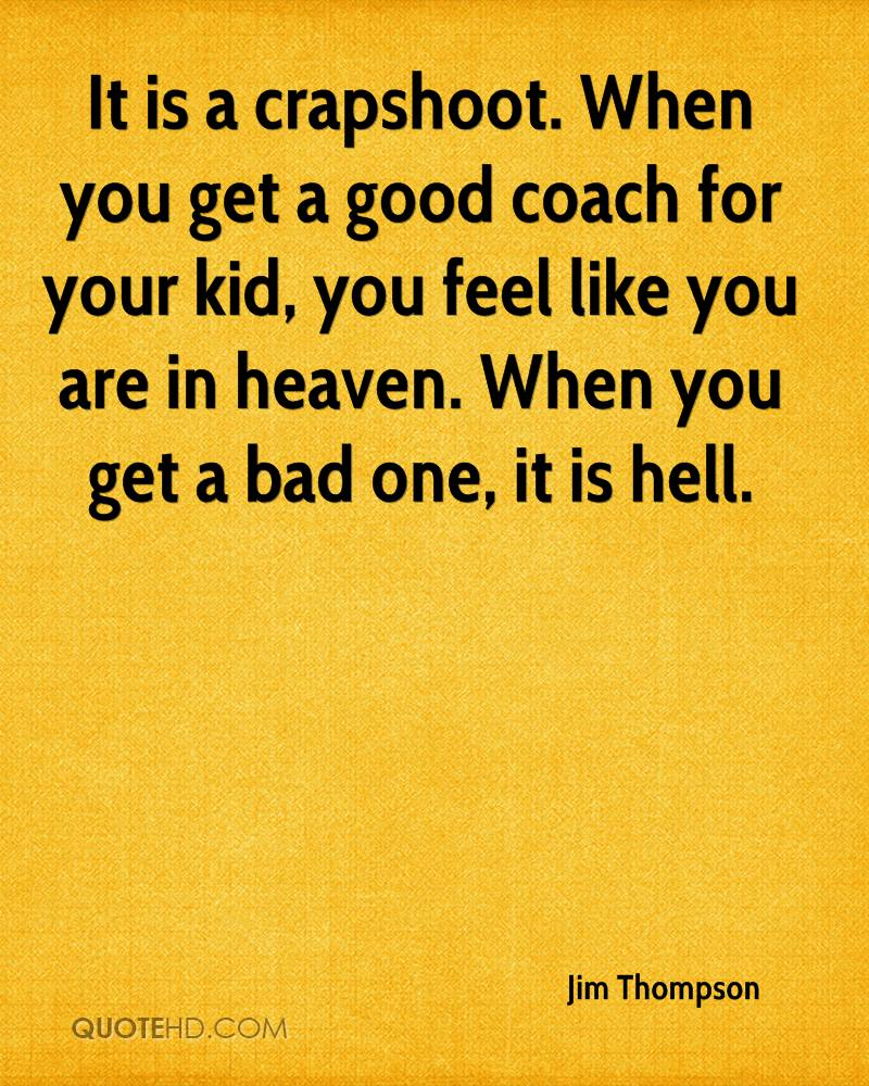It is a crapshoot. When you get a good coach for your kid, you feel like you are in heaven. When you get a bad one, it is hell.