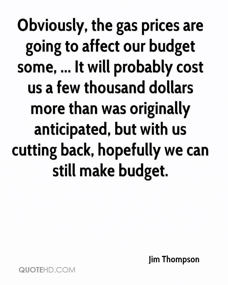 Obviously, the gas prices are going to affect our budget some, ... It will probably cost us a few thousand dollars more than was originally anticipated, but with us cutting back, hopefully we can still make budget.