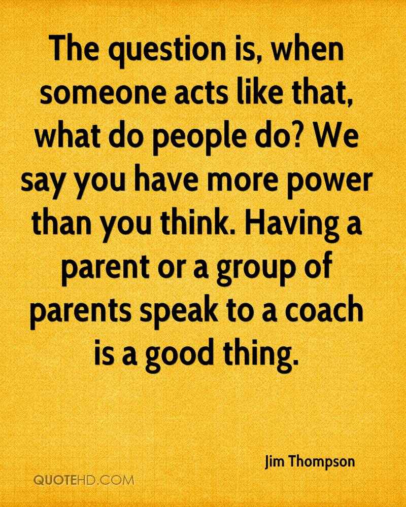 The question is, when someone acts like that, what do people do? We say you have more power than you think. Having a parent or a group of parents speak to a coach is a good thing.