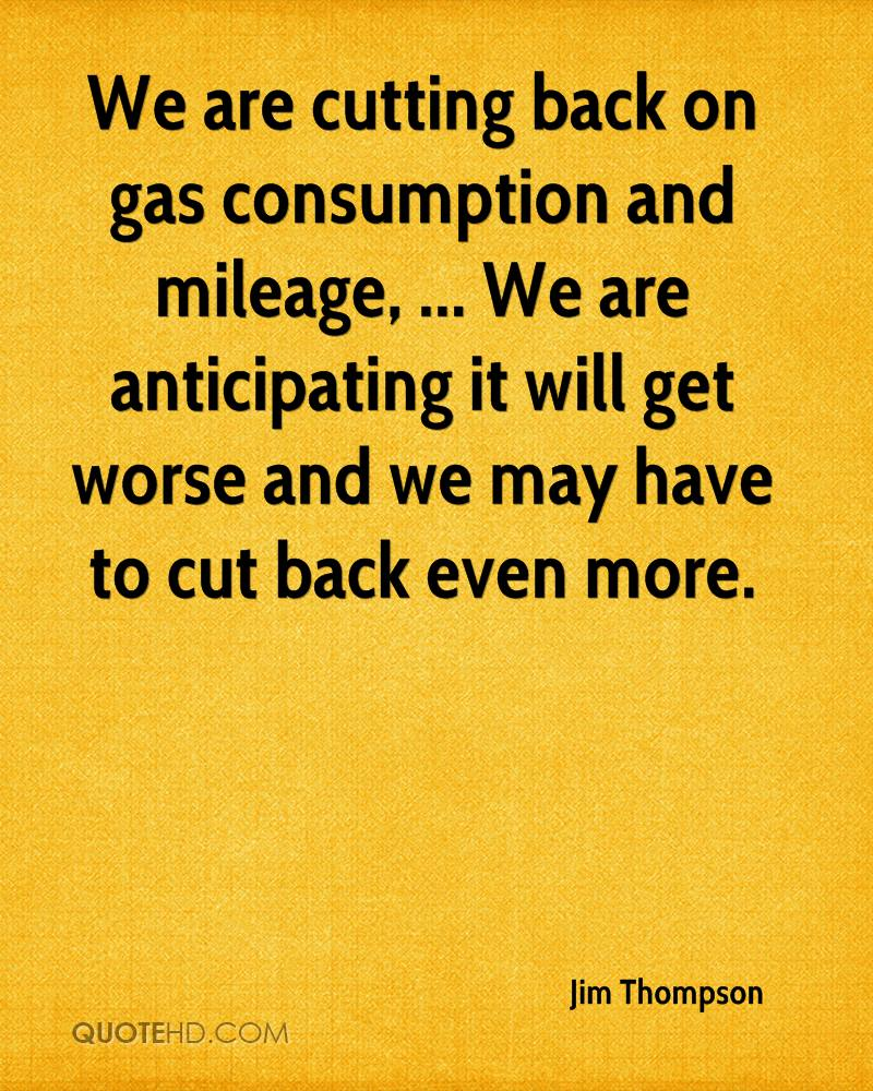 We are cutting back on gas consumption and mileage, ... We are anticipating it will get worse and we may have to cut back even more.