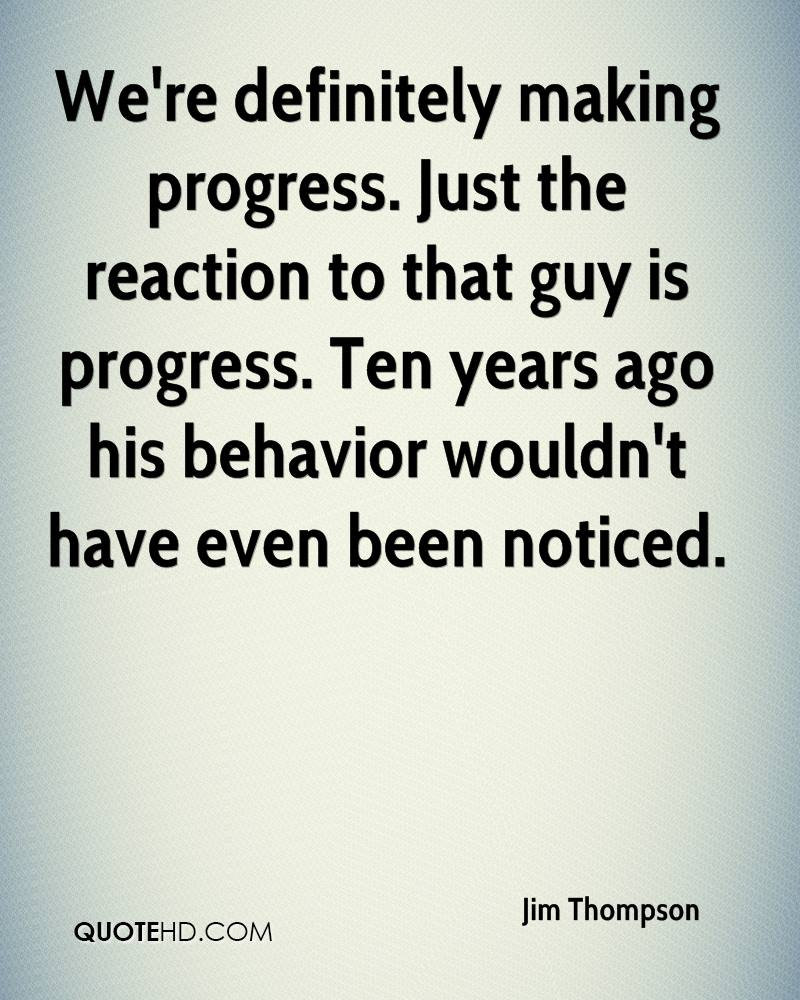 We're definitely making progress. Just the reaction to that guy is progress. Ten years ago his behavior wouldn't have even been noticed.
