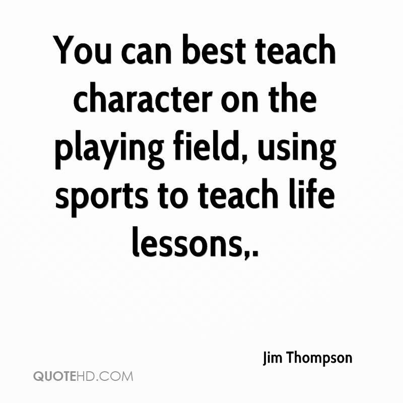 You can best teach character on the playing field, using sports to teach life lessons.
