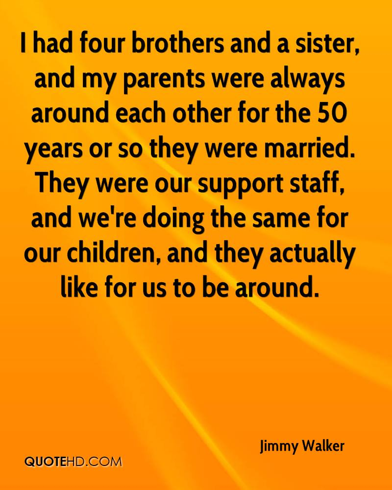 I had four brothers and a sister, and my parents were always around each other for the 50 years or so they were married. They were our support staff, and we're doing the same for our children, and they actually like for us to be around.