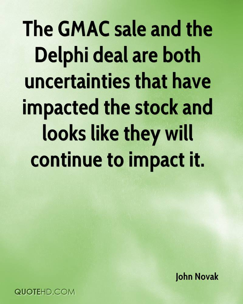The GMAC sale and the Delphi deal are both uncertainties that have impacted the stock and looks like they will continue to impact it.