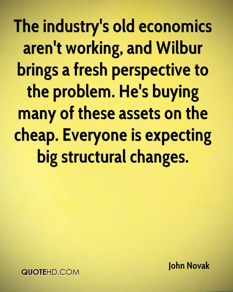 The industry's old economics aren't working, and Wilbur brings a fresh perspective to the problem. He's buying many of these assets on the cheap. Everyone is expecting big structural changes.