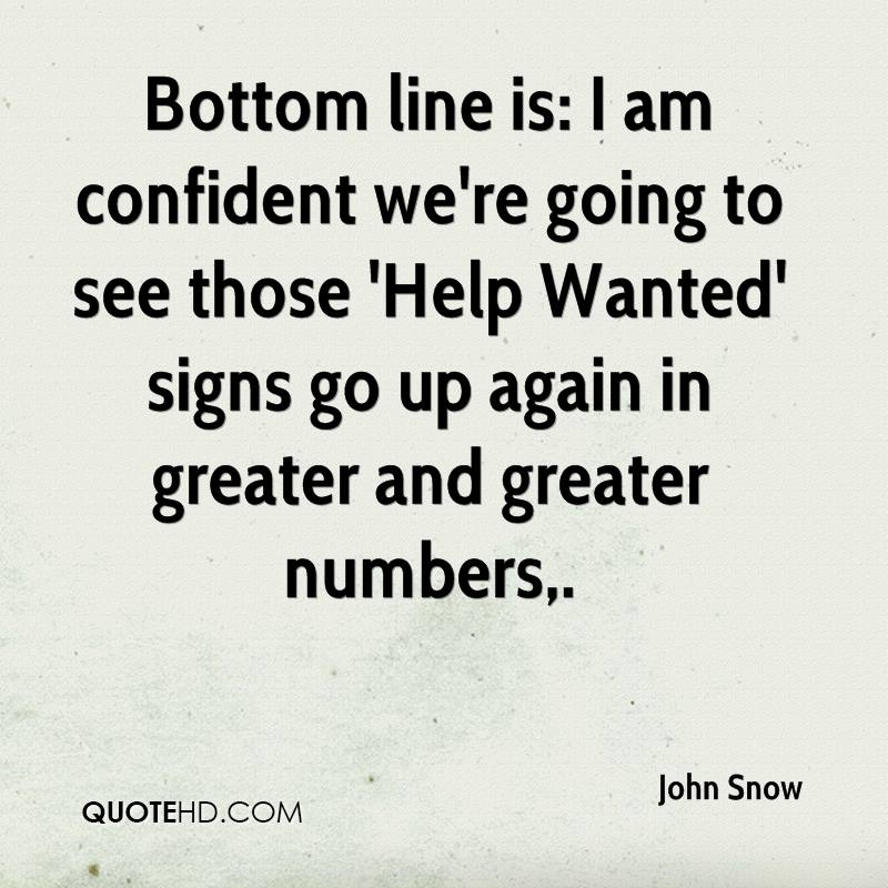 Bottom line is: I am confident we're going to see those 'Help Wanted' signs go up again in greater and greater numbers.