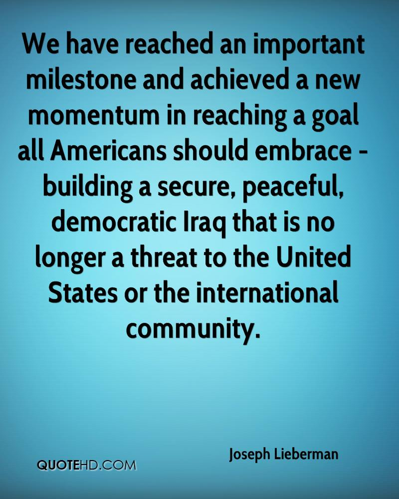 We have reached an important milestone and achieved a new momentum in reaching a goal all Americans should embrace - building a secure, peaceful, democratic Iraq that is no longer a threat to the United States or the international community.