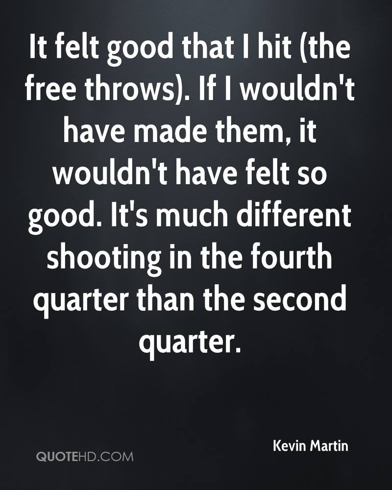 It felt good that I hit (the free throws). If I wouldn't have made them, it wouldn't have felt so good. It's much different shooting in the fourth quarter than the second quarter.