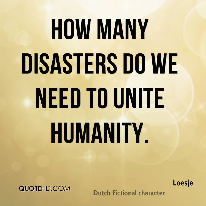 How many disasters do we need to unite humanity.