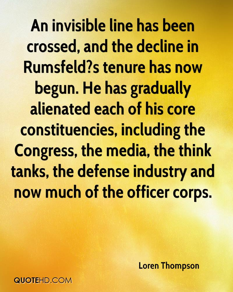 An invisible line has been crossed, and the decline in Rumsfeld?s tenure has now begun. He has gradually alienated each of his core constituencies, including the Congress, the media, the think tanks, the defense industry and now much of the officer corps.