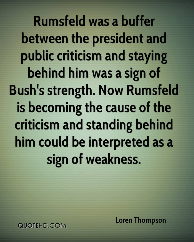 Rumsfeld was a buffer between the president and public criticism and staying behind him was a sign of Bush's strength. Now Rumsfeld is becoming the cause of the criticism and standing behind him could be interpreted as a sign of weakness.